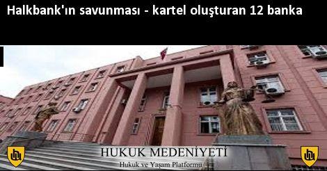 Halkbank'ın savunması - kartel oluşturan 12 banka