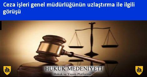 ceza isleri genel mudurlugunun uzlastirma ile ilgili gorusu hukuk medeniyeti