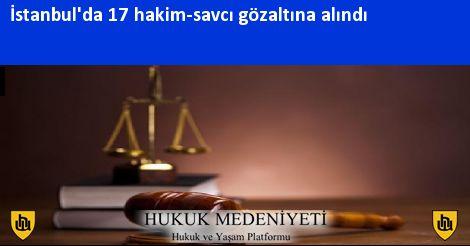 İstanbul'da 17 hakim-savcı gözaltına alındı