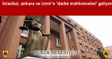 İstanbul, ankara ve izmir'e 'darbe mahkemeleri' geliyor