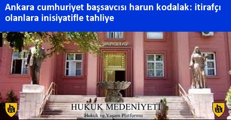 Ankara cumhuriyet başsavcısı harun kodalak: itirafçı olanlara inisiyatifle tahliye