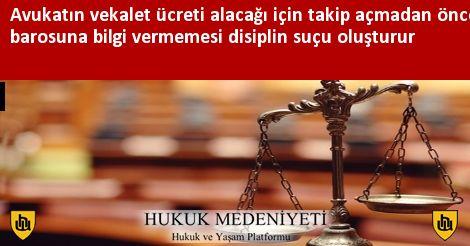 Avukatın vekalet ücreti alacağı için takip açmadan önce barosuna bilgi vermemesi disiplin suçu oluşturur
