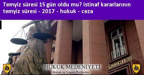 Temyiz süresi 15 gün oldu mu? istinaf kararlarının temyiz süresi - 2017 - hukuk - ceza