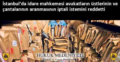 İstanbul'da idare mahkemesi avukatların üstlerinin ve çantalarının aranmasının iptali istemini reddetti