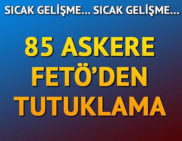 85 askere FETÖ'den tutuklama