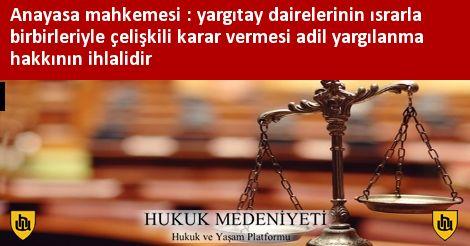 Anayasa Mahkemesi : Yargıtay Dairelerinin Israrla Birbirleriyle Çelişkili Karar Vermesi Adil Yargılanma Hakkının İhlalidir